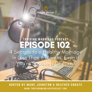Episode 102: 4 Secrets to a Healthy Marriage in Less Than 6 Months, Even if You're Spouse Is Checked Out.